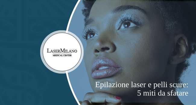 epilazione laser per pelli scure: ecco i 5 miti da sfatare sulla carnagione scura e la depilazione definitiva
