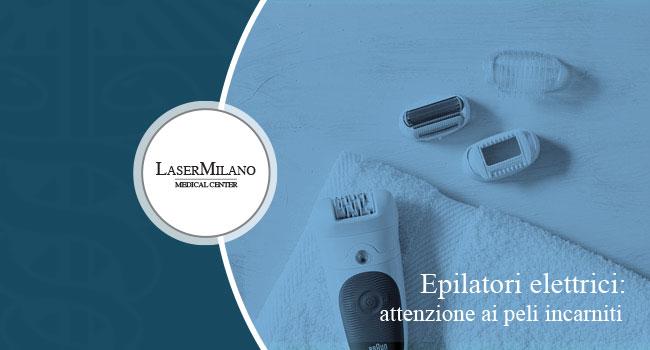 epilatori elettrici: attenzione alla comparsa di peli incarniti e follicolite. Scegli l'epilazione laser